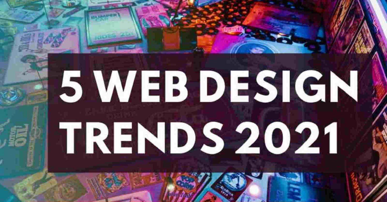 5 Web Design Trends Of 2021 You Should Consider For Your Website